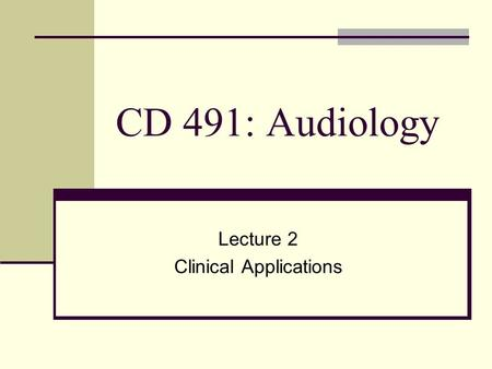 CD 491: Audiology Lecture 2 Clinical Applications.