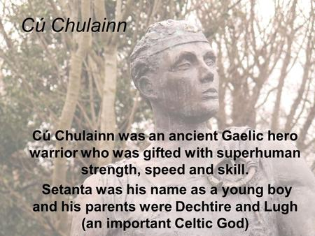 Cú Chulainn Cú Chulainn was an ancient Gaelic hero warrior who was gifted with superhuman strength, speed and skill. Setanta was his name as a young boy.