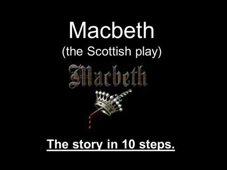 Macbeth (the Scottish play) The story in 10 steps.