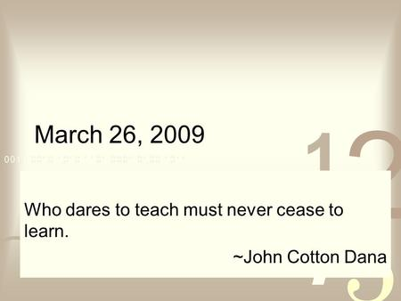 March 26, 2009 Who dares to teach must never cease to learn. ~John Cotton Dana.