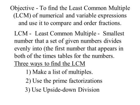 Objective - To find the Least Common Multiple (LCM) of numerical and variable expressions and use it to compare and order fractions. Smallest number that.