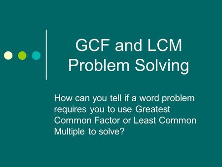 GCF and LCM Problem Solving How can you tell if a word problem requires you to use Greatest Common Factor or Least Common Multiple to solve?