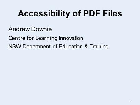 Accessibility of PDF Files Andrew Downie Centre for Learnin g Innovation NSW Department of Education & Training 1.