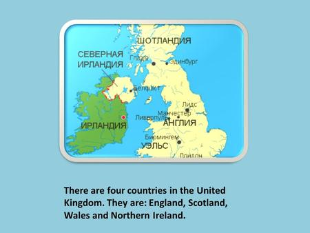 There are four countries in the United Kingdom. They are: England, Scotland, Wales and Northern Ireland.