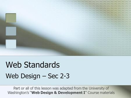 "Web Standards Web Design – Sec 2-3 Part or all of this lesson was adapted from the University of Washington's ""Web Design & Development I"" Course materials."