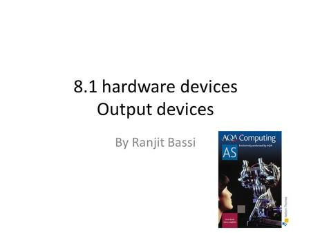 8.1 hardware devices Output devices By Ranjit Bassi.