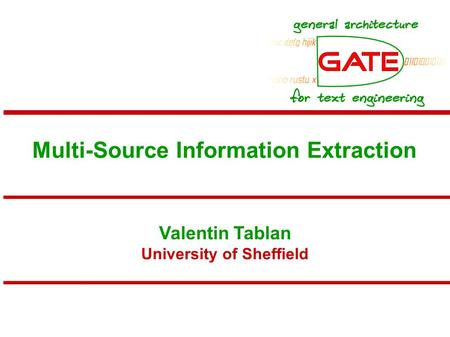 Multi-Source Information Extraction Valentin Tablan University of Sheffield.