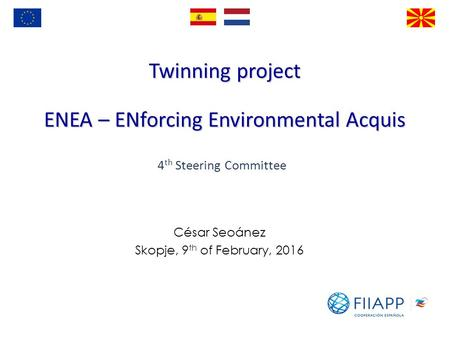 Twinning project ENEA – ENforcing Environmental Acquis César Seoánez Skopje, 9 th of February, 2016 4 th Steering Committee.