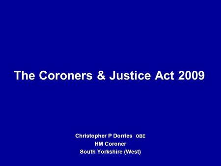 The Coroners & Justice Act 2009 Christopher P Dorries OBE HM Coroner South Yorkshire (West)