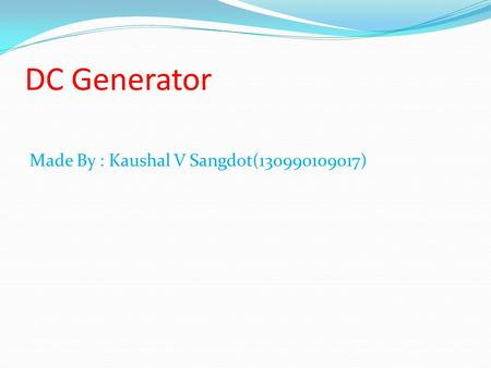 DC Generator Made By : Kaushal V Sangdot(130990109017)