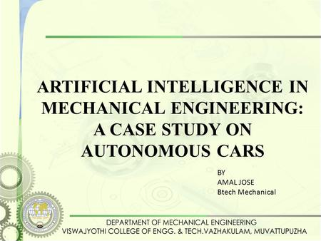 ARTIFICIAL INTELLIGENCE IN MECHANICAL ENGINEERING: A CASE STUDY ON AUTONOMOUS CARS BY AMAL JOSE Btech Mechanical.