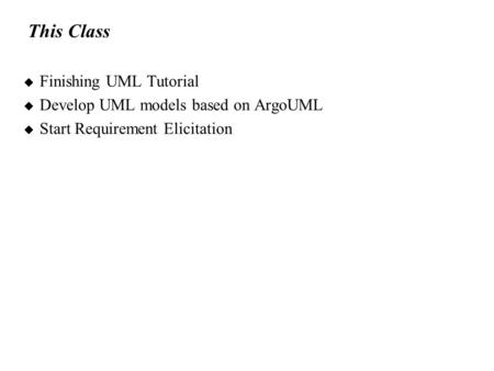 This Class  Finishing UML Tutorial  Develop UML models based on ArgoUML  Start Requirement Elicitation.