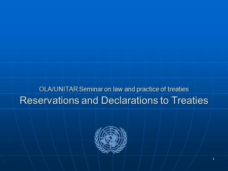 1 OLA/UNITAR Seminar on law and practice of treaties Reservations and Declarations to Treaties.