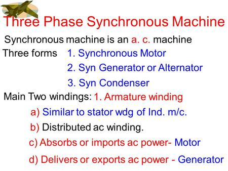 Three Phase Synchronous Machine Synchronous machine is an a. c. machine Three forms1. Synchronous Motor 2. Syn <strong>Generator</strong> or Alternator 3. Syn Condenser.
