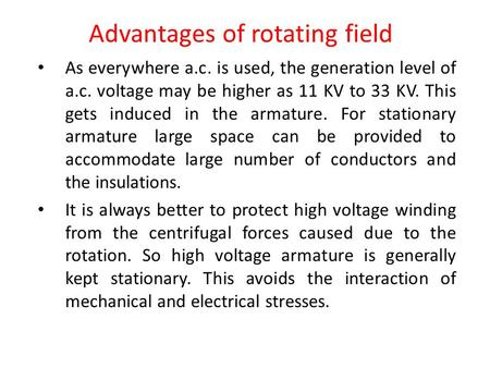 Advantages of rotating field As everywhere a.c. is used, the generation level of a.c. voltage may be higher as 11 KV to 33 KV. This gets induced in the.