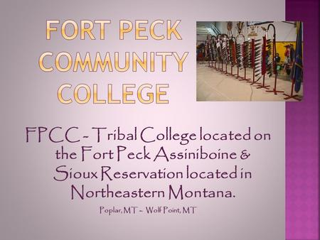 FPCC - Tribal College located on the Fort Peck Assiniboine & Sioux Reservation located in Northeastern Montana. Poplar, MT – Wolf Point, MT.