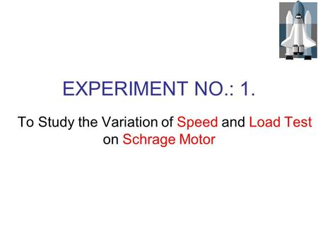 EXPERIMENT NO.: 1. To Study the Variation of Speed and Load Test on Schrage Motor.
