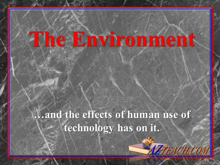 The Environment …and the effects of human use of technology has on it.