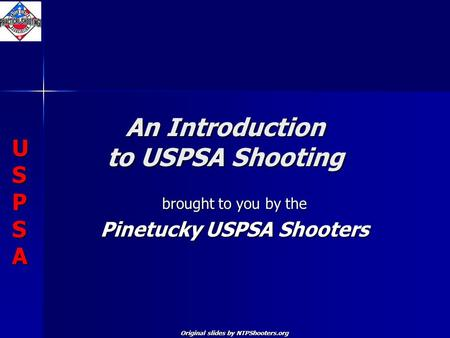 USPSAUSPSAUSPSAUSPSA USPSAUSPSAUSPSAUSPSA An Introduction to USPSA Shooting brought to you by the Pinetucky USPSA Shooters Original slides by NTPShooters.org.