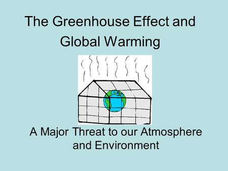 A Major Threat to our Atmosphere and Environment The Greenhouse Effect and Global Warming.
