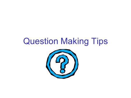 Question Making Tips. Right There Find the answer first, then make up the question.