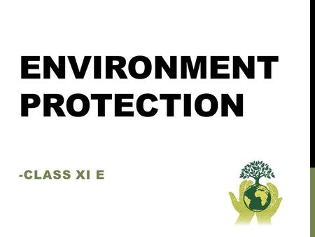 ENVIRONMENT PROTECTION -CLASS XI E. WHAT AND WHY ?? Environmental protection is a practice of protecting the natural environment on individual, organizational.