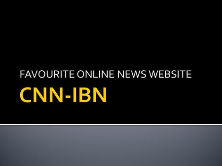 FAVOURITE ONLINE NEWS WEBSITE.  The CNN IBN website has a systematic layout and design.  The layout is arranged in such a way that the advertisements.