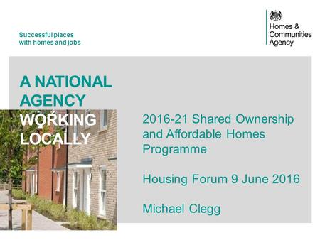 Successful places with homes and jobs A NATIONAL AGENCY WORKING LOCALLY 2016-21 Shared Ownership and Affordable Homes Programme Housing Forum 9 June 2016.