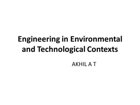 Engineering in Environmental and Technological Contexts AKHIL A T.