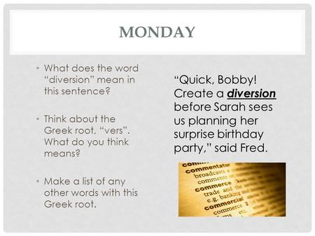 "MONDAY What does the word ""diversion"" mean in this sentence? Think about the Greek root, ""vers"". What do you think means? Make a list of any other words."