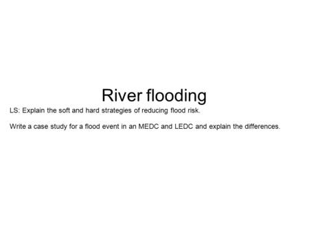 River flooding LS: Explain the soft and hard strategies of reducing flood risk. Write a case study for a flood event in an MEDC and LEDC and explain the.