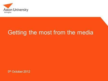 Getting the most from the media 5 th October 2012.