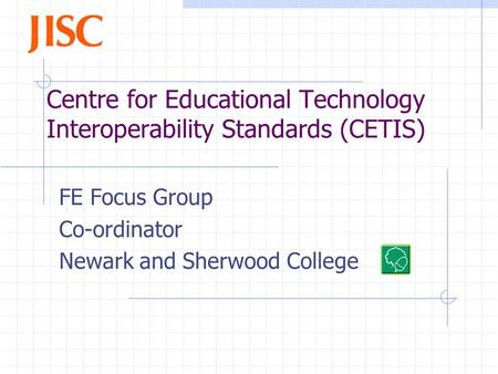 Centre for Educational Technology Interoperability Standards (CETIS) FE Focus Group Co-ordinator Newark and Sherwood College.