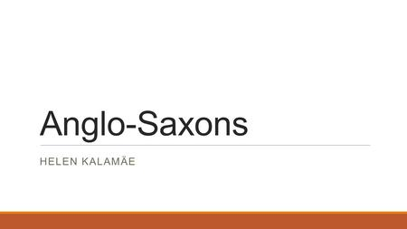 Anglo-Saxons HELEN KALAMÄE. Who and when? Romans left in 410 Anglo-Saxons came in 5th century Saxons, Angles and Jutes Anglo-Saxon kingdoms: Northumbria,