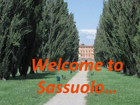 Welcome to Sassuolo…. 42,000 inhabitants; 121 m. above sea level; At foot of Appennine Mountains, along Secchia river, 17 km. S.W. of Modena; Modern,