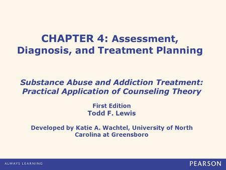 CHAPTER 4: Assessment, Diagnosis, and Treatment Planning Substance Abuse and Addiction Treatment: Practical Application of Counseling Theory First Edition.