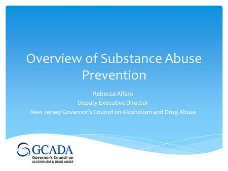 Overview of Substance Abuse Prevention Rebecca Alfaro Deputy Executive Director New Jersey Governor's Council on Alcoholism and Drug Abuse.