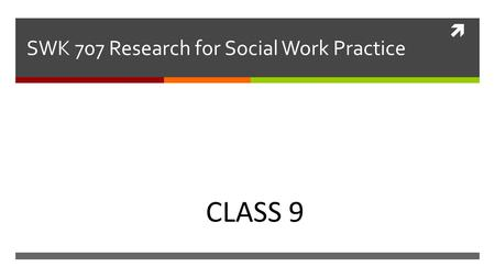  SWK 707 Research <strong>for</strong> Social Work Practice Nechama Sammet Moring CLASS 9.