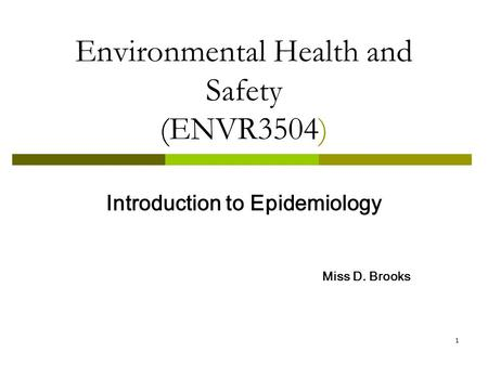 1 Environmental Health and Safety (ENVR3504) Introduction to Epidemiology Miss D. Brooks.