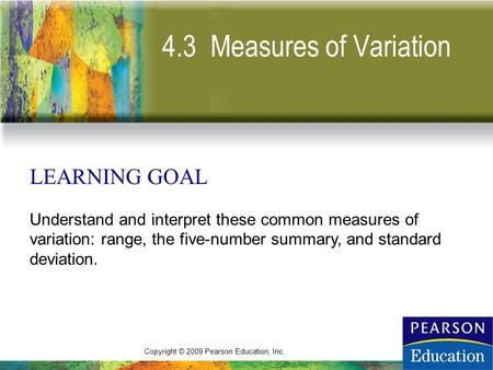 Copyright © 2009 Pearson Education, Inc. 4.3 Measures of Variation LEARNING GOAL Understand and interpret these common measures of variation: range, the.