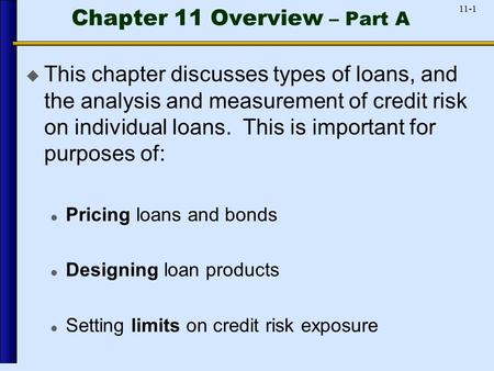 11-1 Chapter 11 Overview – Part A  This chapter discusses types of loans, and the analysis and measurement of credit risk on individual loans. This is.