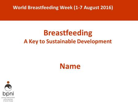 Breastfeeding A Key to Sustainable Development World Breastfeeding Week (1-7 August 2016) Name.