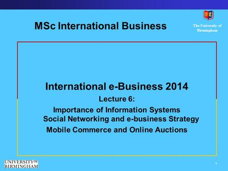 The University <strong>of</strong> Birmingham 1 MSc International Business International e-Business 2014 Lecture 6: Importance <strong>of</strong> Information Systems Social Networking.
