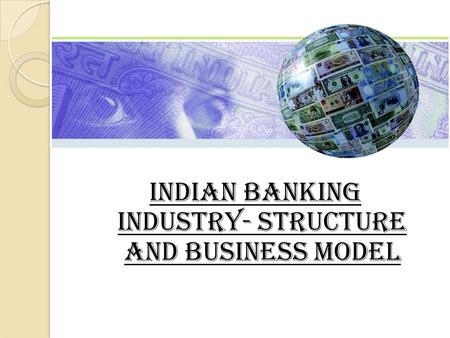 INDIAN BANKING INDUSTRY- structure and business model.
