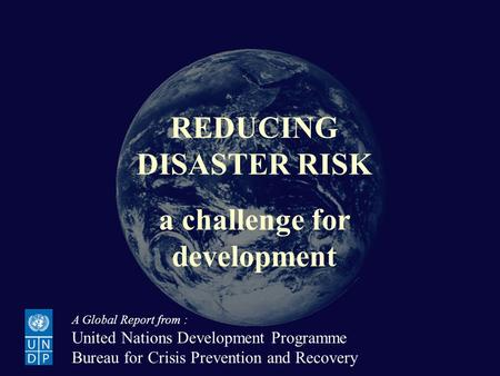 Reducing Disaster Risk: a challenge for development REDUCING DISASTER RISK a challenge for development A Global Report from : United Nations Development.