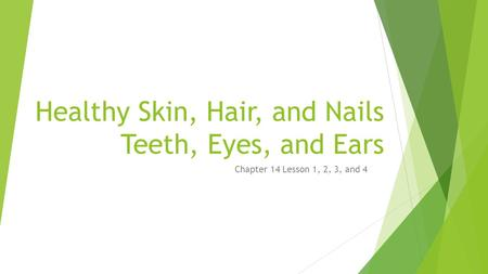 Healthy Skin, Hair, and Nails Teeth, Eyes, and Ears Chapter 14 Lesson 1, 2, 3, and 4.