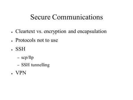 Secure Communications ● Cleartext vs. encryption and encapsulation ● Protocols not to use ● SSH – scp/ftp – SSH tunnelling ● VPN.