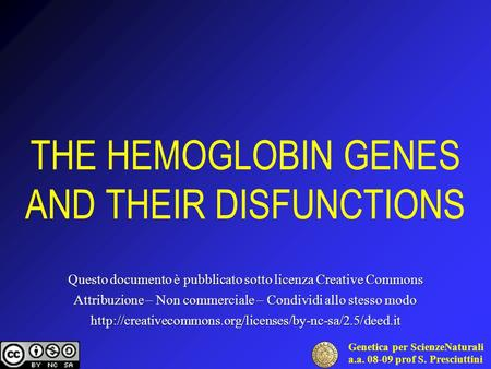 Genetica per ScienzeNaturali a.a. 08-09 prof S. Presciuttini THE HEMOGLOBIN GENES AND THEIR DISFUNCTIONS Questo documento è pubblicato sotto licenza Creative.