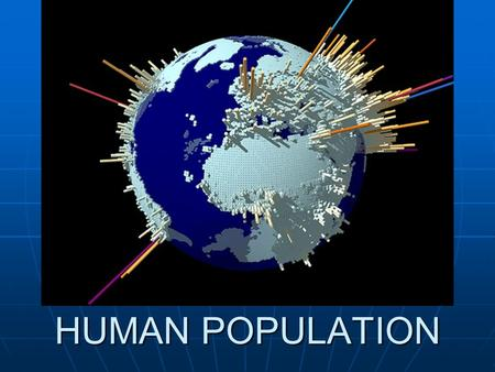HUMAN POPULATION. History Has grown slowly during most of earths history Has grown slowly during most of earths history Last 200 years, has experienced.