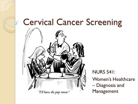 Cervical Cancer Screening NURS 541: Women's Healthcare – Diagnosis and Management.